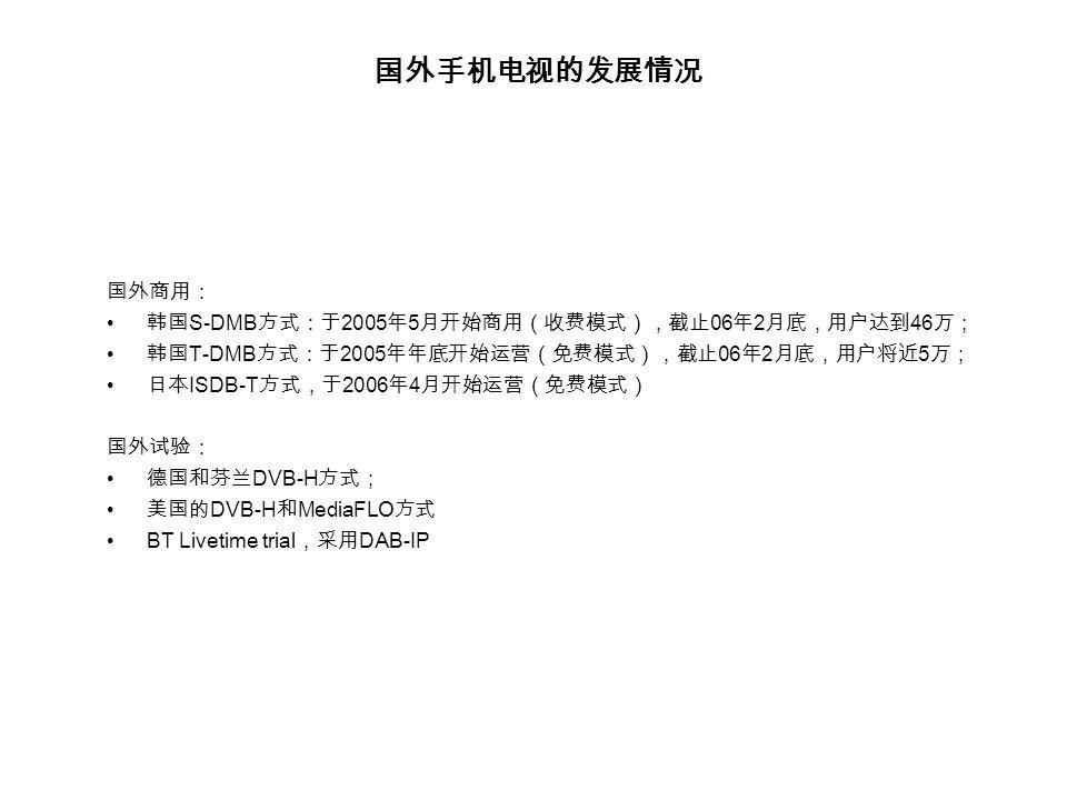 国外手机电视的发展情况 国外商用: 韩国 S-DMB 方式:于 2005 年 5 月开始商用(收费模式),截止 06 年 2 月底,用户达到 46 万; 韩国 T-DMB 方式:于 2005 年年底开始运营(免费模式),截止 06 年 2 月底,用户将近 5 万; 日本 ISDB-T 方式,于 2006 年 4 月开始运营(免费模式) 国外试验: 德国和芬兰 DVB-H 方式; 美国的 DVB-H 和 MediaFLO 方式 BT Livetime trial ,采用 DAB-IP