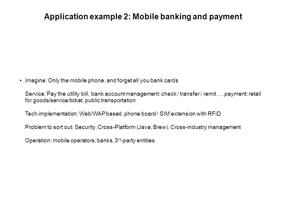 Application example 2: Mobile banking and payment Imagine: Only the mobile phone, and forget all you bank cards Service: Pay the utility bill, bank account management: check / transfer / remit…, payment: retail for goods/service/ticket, public transportation Tech implementation: Web/WAP based, phone board / SIM extension with RFID Problem to sort out: Security, Cross-Platform (Java, Brew), Cross-industry management Operation: mobile operators, banks, 3 rd -party entities