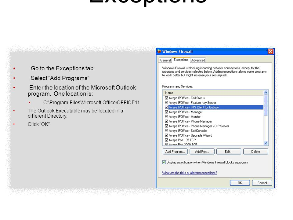 Windows Firewall Exceptions Go to the Exceptions tab Select Add Programs Enter the location of the Microsoft Outlook program.