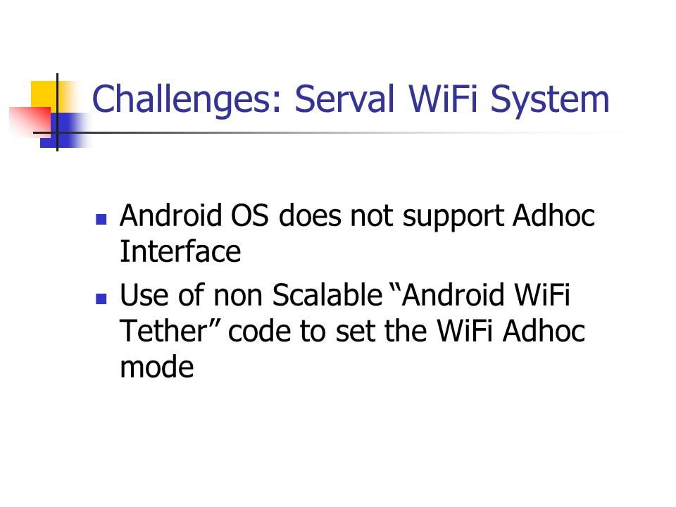 Challenges: Serval WiFi System Android OS does not support Adhoc Interface Use of non Scalable Android WiFi Tether code to set the WiFi Adhoc mode