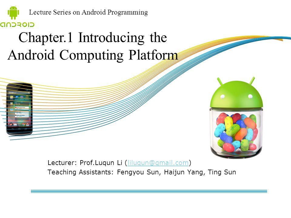Lecture Series on Android Programming Lecturer: Prof.Luqun Li (liluqun@gmail.com)liluqun@gmail.com Teaching Assistants: Fengyou Sun, Haijun Yang, Ting Sun Chapter.1 Introducing the Android Computing Platform