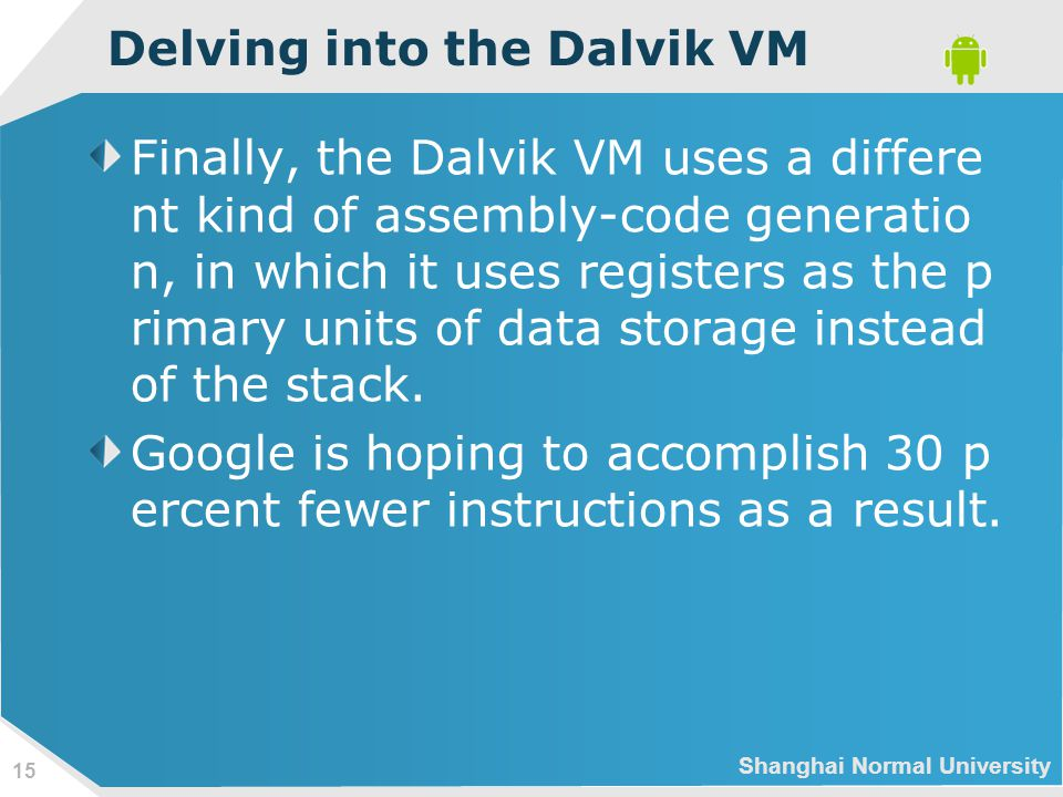 Shanghai Normal University 15 Delving into the Dalvik VM Finally, the Dalvik VM uses a differe nt kind of assembly-code generatio n, in which it uses registers as the p rimary units of data storage instead of the stack.