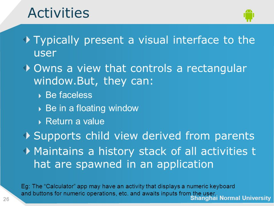 Shanghai Normal University 26 Activities Typically present a visual interface to the user Owns a view that controls a rectangular window.But, they can: Be faceless Be in a floating window Return a value Supports child view derived from parents Maintains a history stack of all activities t hat are spawned in an application Eg: The Calculator app may have an activity that displays a numeric keyboard and buttons for numeric operations, etc.
