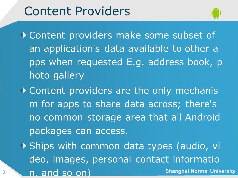 Shanghai Normal University 31 Content Providers Content providers make some subset of an application ' s data available to other a pps when requested E.g.