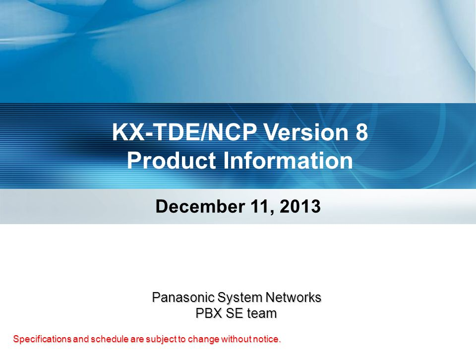 KX-TDE/NCP Version 8 Product Information December 11, 2013 Specifications and schedule are subject to change without notice. Panasonic System Networks