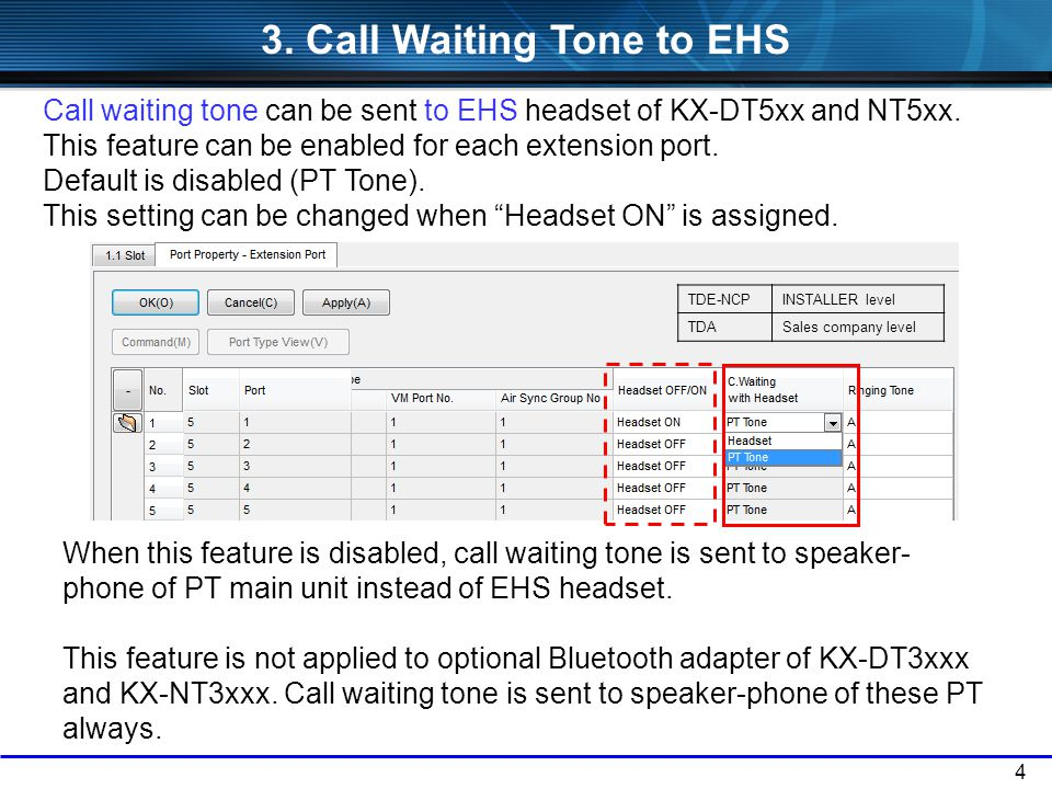 4 Call waiting tone can be sent to EHS headset of KX-DT5xx and NT5xx. This feature can be enabled for each extension port. Default is disabled (PT Ton