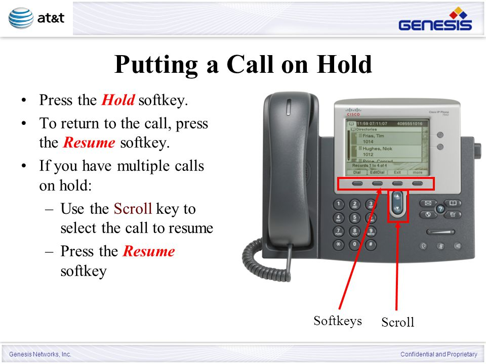 Genesis Networks, Inc. Confidential and Proprietary Putting a Call on Hold Press the Hold softkey. To return to the call, press the Resume softkey. If