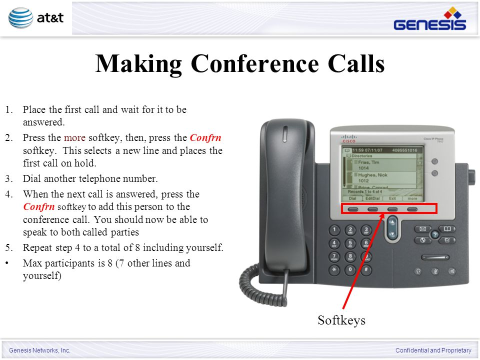 Genesis Networks, Inc. Confidential and Proprietary Making Conference Calls 1.Place the first call and wait for it to be answered. 2.Press the more so