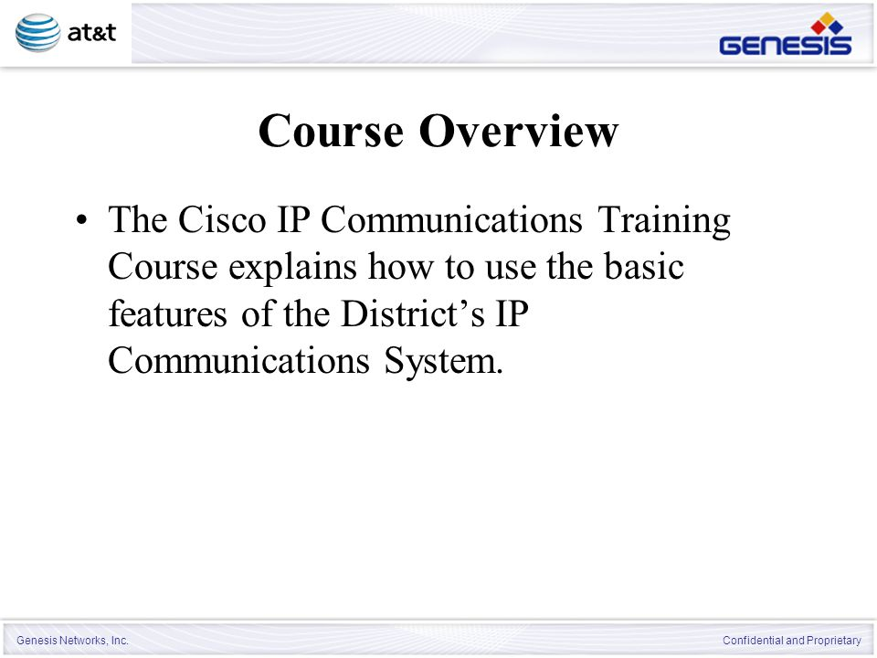 Genesis Networks, Inc. Confidential and Proprietary Course Overview The Cisco IP Communications Training Course explains how to use the basic features