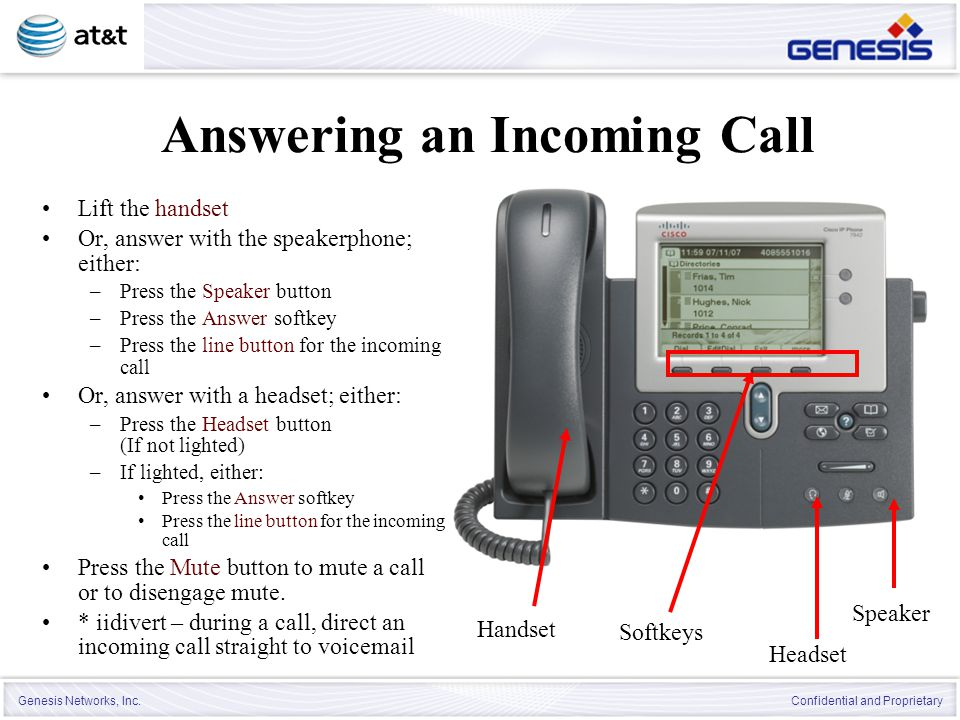 Genesis Networks, Inc. Confidential and Proprietary Answering an Incoming Call Lift the handset Or, answer with the speakerphone; either: –Press the S