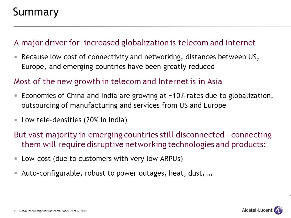 2 |Global Interdisciplinary Research Panel, Sept 6, 2007 Summary A major driver for increased globalization is telecom and Internet  Because low cost of connectivity and networking, distances between US, Europe, and emerging countries have been greatly reduced Most of the new growth in telecom and Internet is in Asia  Economies of China and India are growing at ~10% rates due to globalization, outsourcing of manufacturing and services from US and Europe  Low tele-densities (20% in India) But vast majority in emerging countries still disconnected – connecting them will require disruptive networking technologies and products:  Low-cost (due to customers with very low ARPUs)  Auto-configurable, robust to power outages, heat, dust, …