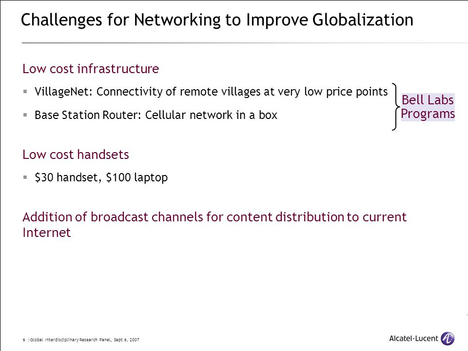 6 |Global Interdisciplinary Research Panel, Sept 6, 2007 Low cost infrastructure  VillageNet: Connectivity of remote villages at very low price points  Base Station Router: Cellular network in a box Low cost handsets  $30 handset, $100 laptop Addition of broadcast channels for content distribution to current Internet Challenges for Networking to Improve Globalization Bell Labs Programs