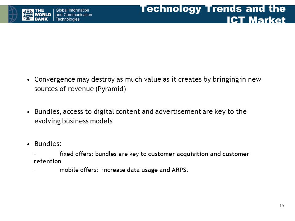 15 Technology Trends and the ICT Market Convergence may destroy as much value as it creates by bringing in new sources of revenue (Pyramid) Bundles, access to digital content and advertisement are key to the evolving business models Bundles: –fixed offers: bundles are key to customer acquisition and customer retention –mobile offers: increase data usage and ARPS.