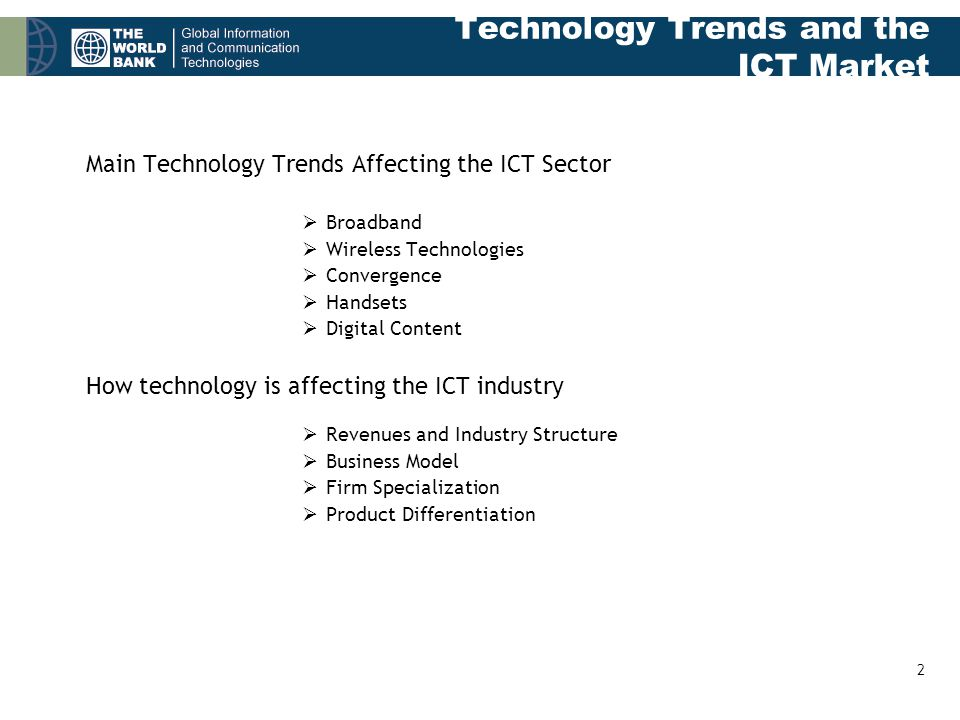 2 Technology Trends and the ICT Market Main Technology Trends Affecting the ICT Sector  Broadband  Wireless Technologies  Convergence  Handsets  Digital Content How technology is affecting the ICT industry  Revenues and Industry Structure  Business Model  Firm Specialization  Product Differentiation