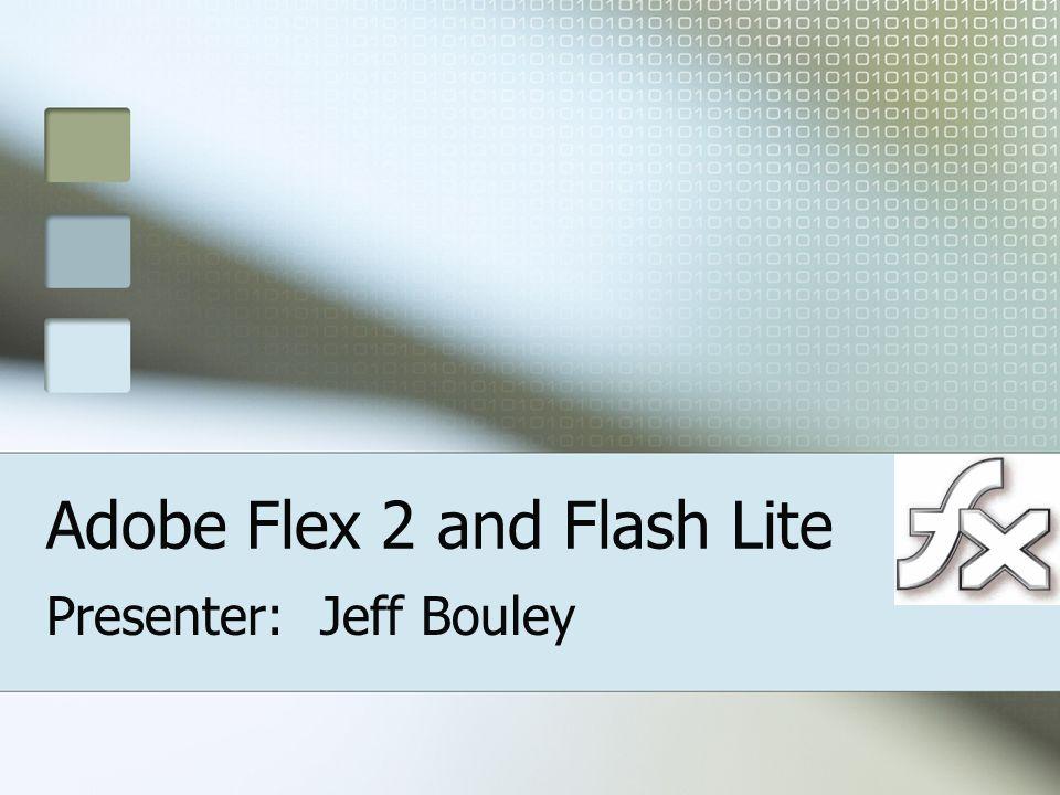 Adobe Flex 2 and Flash Lite Presenter: Jeff Bouley