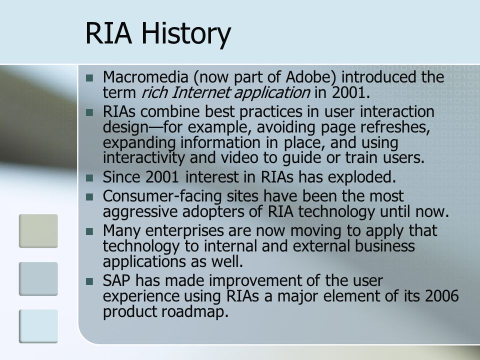 RIA History Macromedia (now part of Adobe) introduced the term rich Internet application in 2001. RIAs combine best practices in user interaction desi