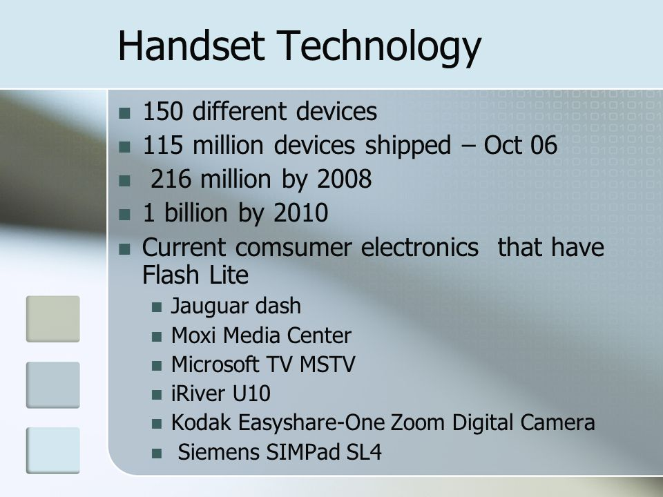 Handset Technology 150 different devices 115 million devices shipped – Oct 06 216 million by 2008 1 billion by 2010 Current comsumer electronics that