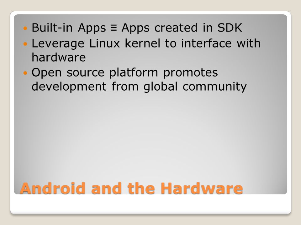 Android Features Reuse and replacement of components Dalvik virtual machine Integrated browser Optimized graphics SQLite Media support GSM Telephony Bluetooth, EDGE, 3G, and WiFi Camera, GPS, compass, and accelerometer Rich development environment