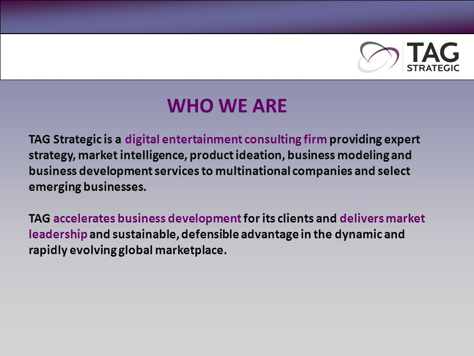 TAG Strategic is a digital entertainment consulting firm providing expert strategy, market intelligence, product ideation, business modeling and business development services to multinational companies and select emerging businesses.
