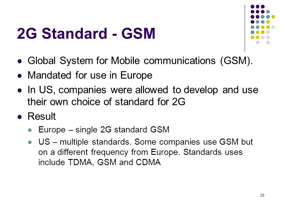 20 2G Standard - GSM Global System for Mobile communications (GSM). Mandated for use in Europe In US, companies were allowed to develop and use their