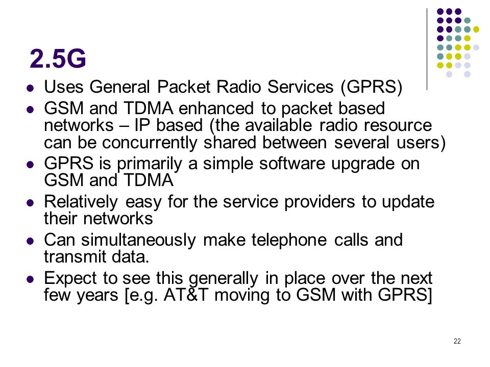 22 2.5G Uses General Packet Radio Services (GPRS) GSM and TDMA enhanced to packet based networks – IP based (the available radio resource can be concu