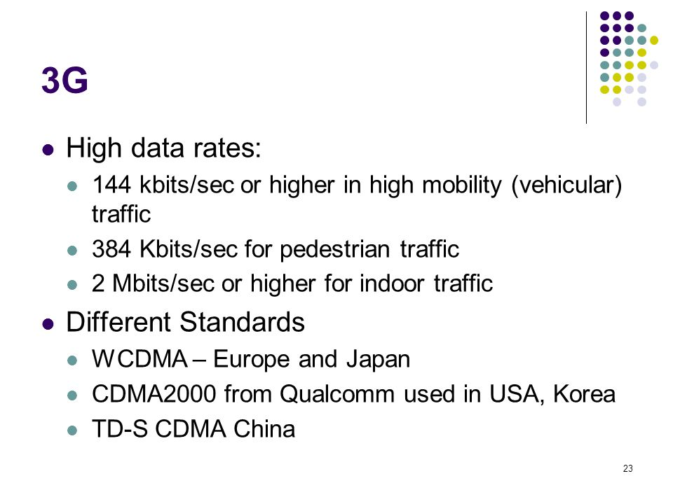 23 3G High data rates: 144 kbits/sec or higher in high mobility (vehicular) traffic 384 Kbits/sec for pedestrian traffic 2 Mbits/sec or higher for ind