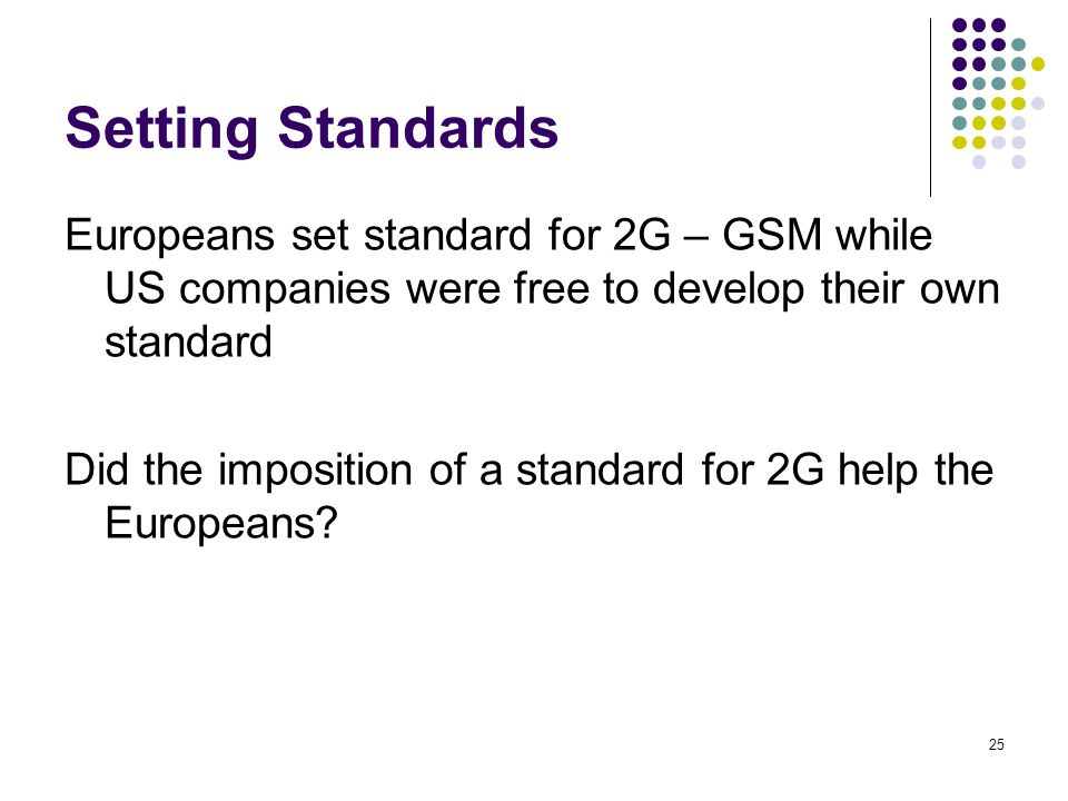25 Setting Standards Europeans set standard for 2G – GSM while US companies were free to develop their own standard Did the imposition of a standard f