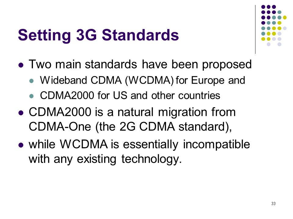 33 Setting 3G Standards Two main standards have been proposed Wideband CDMA (WCDMA) for Europe and CDMA2000 for US and other countries CDMA2000 is a n