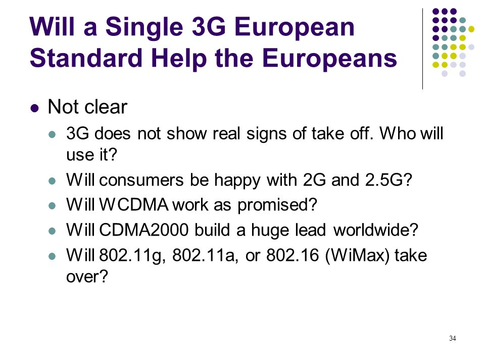 34 Will a Single 3G European Standard Help the Europeans Not clear 3G does not show real signs of take off. Who will use it? Will consumers be happy w