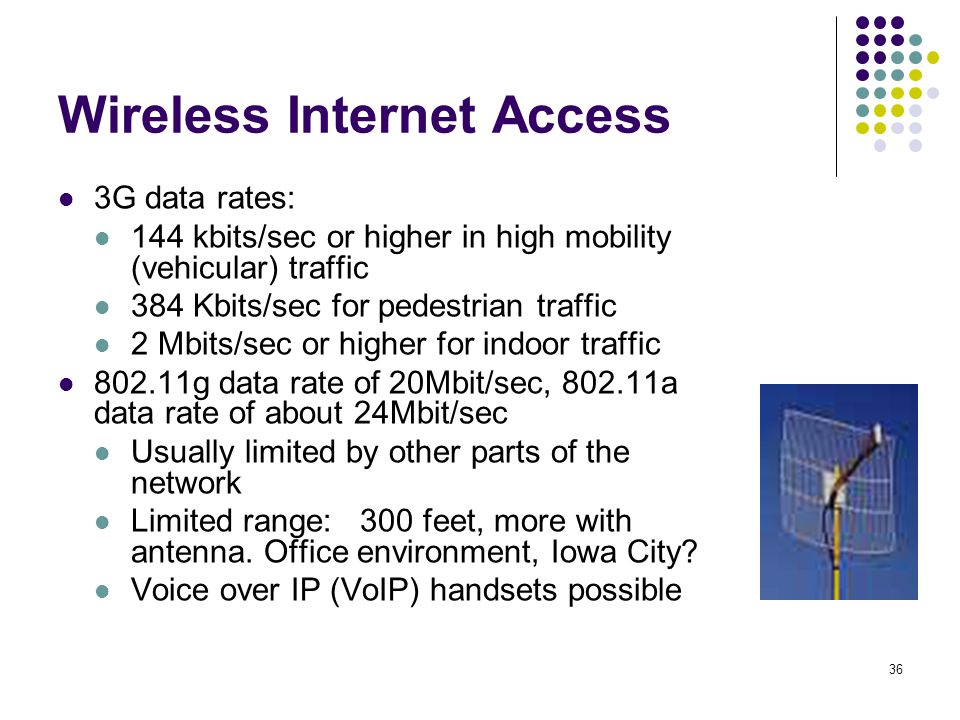 36 Wireless Internet Access 3G data rates: 144 kbits/sec or higher in high mobility (vehicular) traffic 384 Kbits/sec for pedestrian traffic 2 Mbits/s