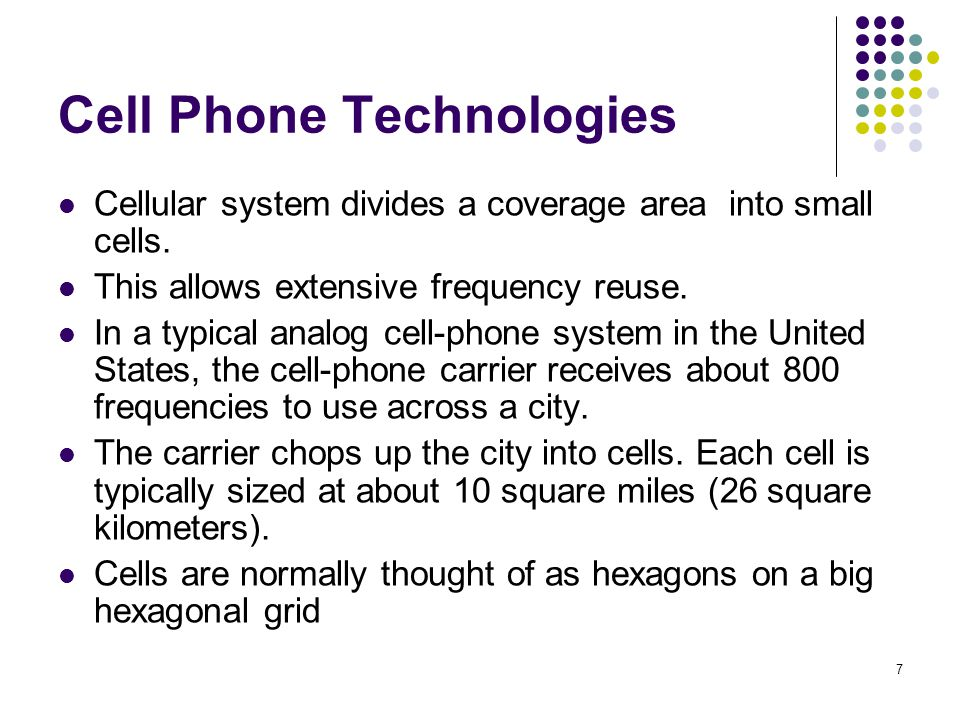 7 Cell Phone Technologies Cellular system divides a coverage area into small cells. This allows extensive frequency reuse. In a typical analog cell-ph
