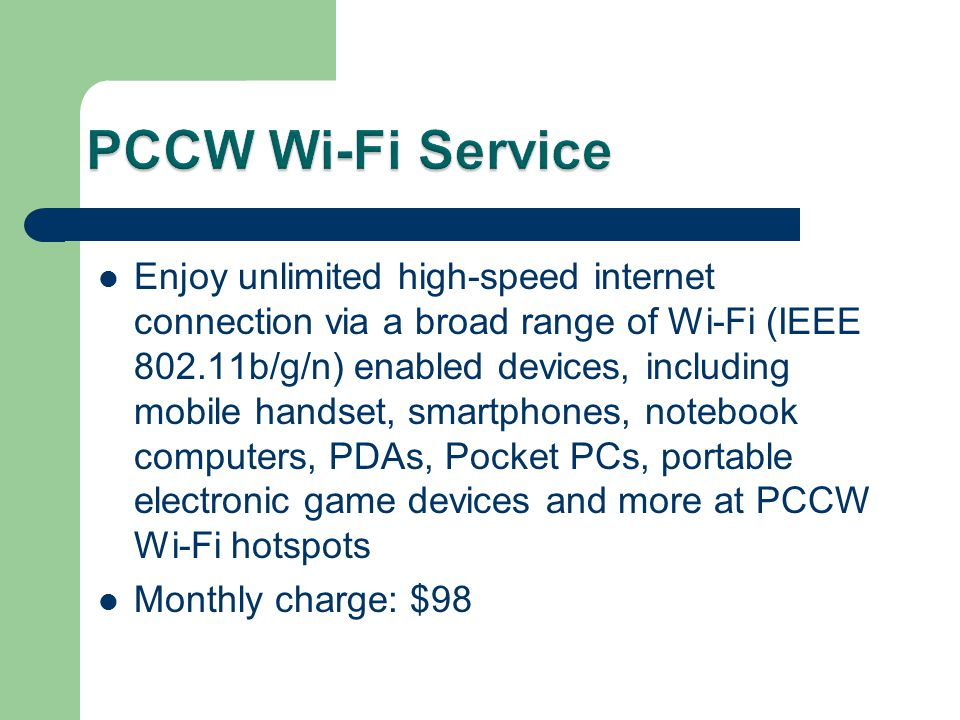 Enjoy unlimited high-speed internet connection via a broad range of Wi-Fi (IEEE 802.11b/g/n) enabled devices, including mobile handset, smartphones, notebook computers, PDAs, Pocket PCs, portable electronic game devices and more at PCCW Wi-Fi hotspots Monthly charge: $98
