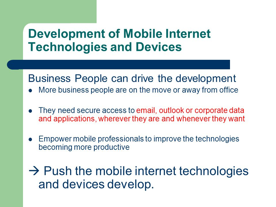 Development of Mobile Internet Technologies and Devices Business People can drive the development More business people are on the move or away from office They need secure access to email, outlook or corporate data and applications, wherever they are and whenever they want Empower mobile professionals to improve the technologies becoming more productive  Push the mobile internet technologies and devices develop.
