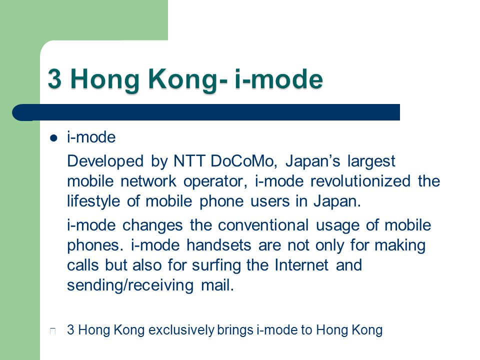 i-mode Developed by NTT DoCoMo, Japan's largest mobile network operator, i-mode revolutionized the lifestyle of mobile phone users in Japan.