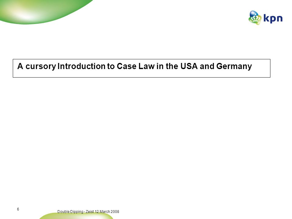 Double Dipping - Zeist 12 March 2008 6 A cursory Introduction to Case Law in the USA and Germany