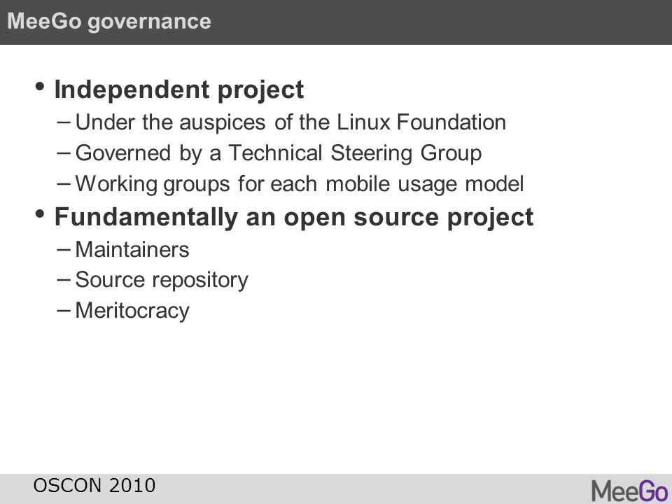 MeeGo governance Independent project − Under the auspices of the Linux Foundation − Governed by a Technical Steering Group − Working groups for each m