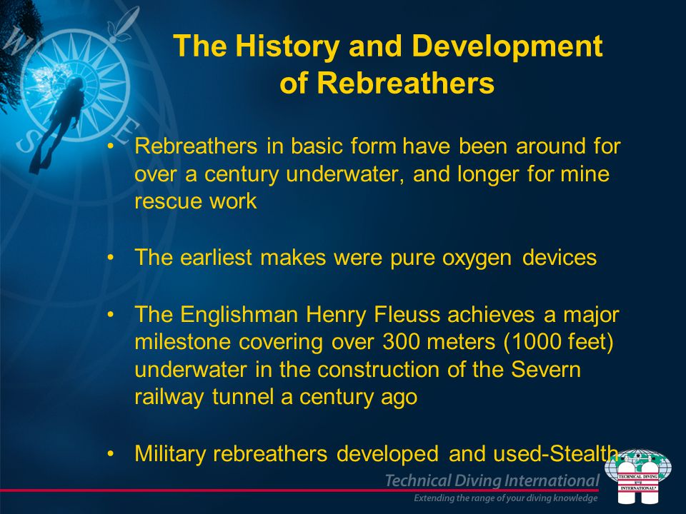 The History and Development of Rebreathers Rebreathers in basic form have been around for over a century underwater, and longer for mine rescue work The earliest makes were pure oxygen devices The Englishman Henry Fleuss achieves a major milestone covering over 300 meters (1000 feet) underwater in the construction of the Severn railway tunnel a century ago Military rebreathers developed and used-Stealth