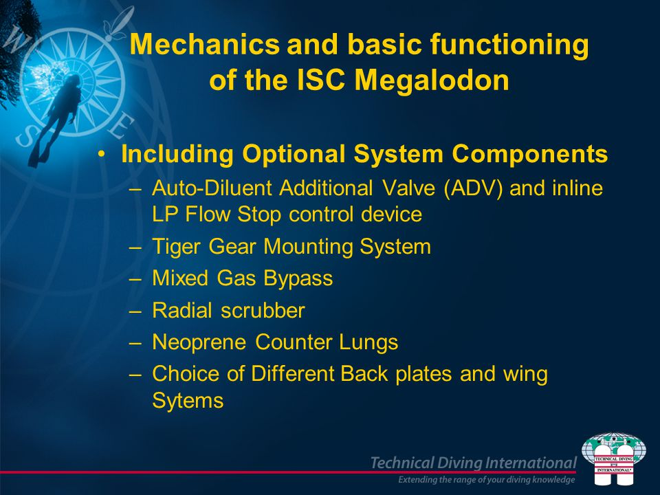 Mechanics and basic functioning of the ISC Megalodon Including Optional System Components –Auto-Diluent Additional Valve (ADV) and inline LP Flow Stop control device –Tiger Gear Mounting System –Mixed Gas Bypass –Radial scrubber –Neoprene Counter Lungs –Choice of Different Back plates and wing Sytems