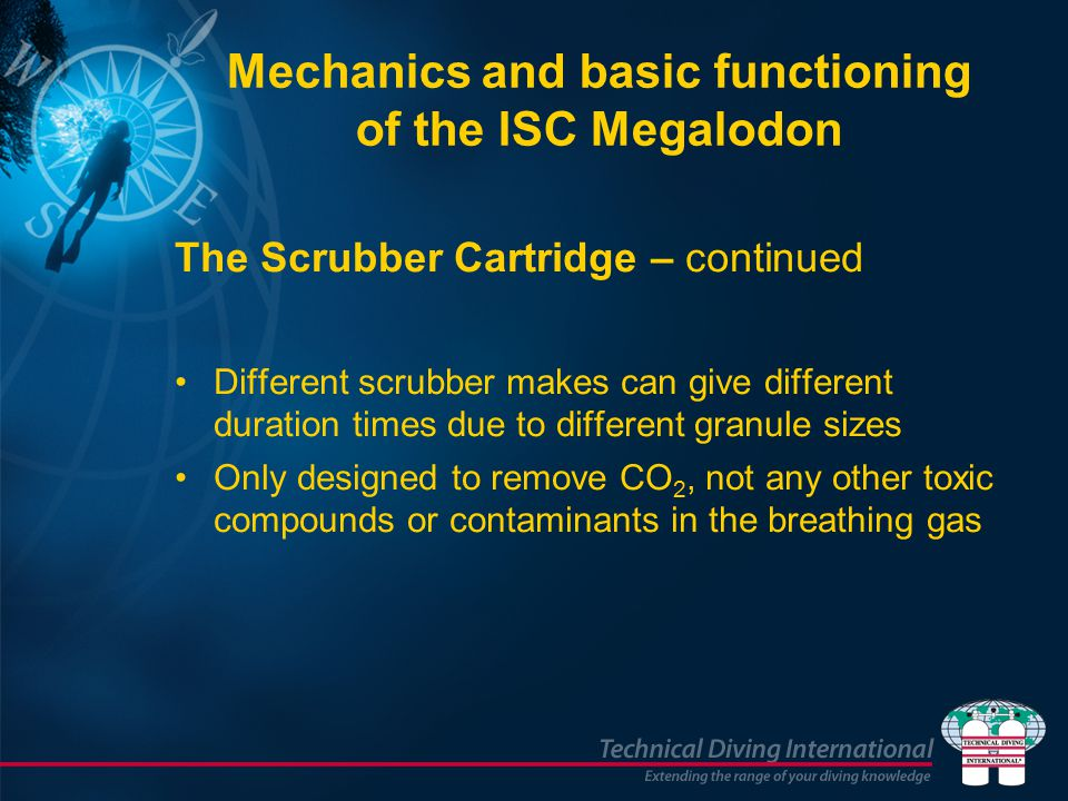 Mechanics and basic functioning of the ISC Megalodon The Scrubber Cartridge – continued Different scrubber makes can give different duration times due to different granule sizes Only designed to remove CO 2, not any other toxic compounds or contaminants in the breathing gas