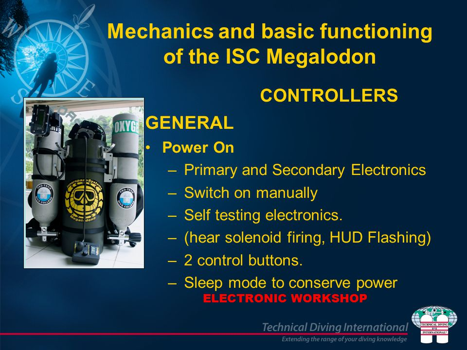 Mechanics and basic functioning of the ISC Megalodon CONTROLLERS GENERAL Power On –Primary and Secondary Electronics –Switch on manually –Self testing electronics.