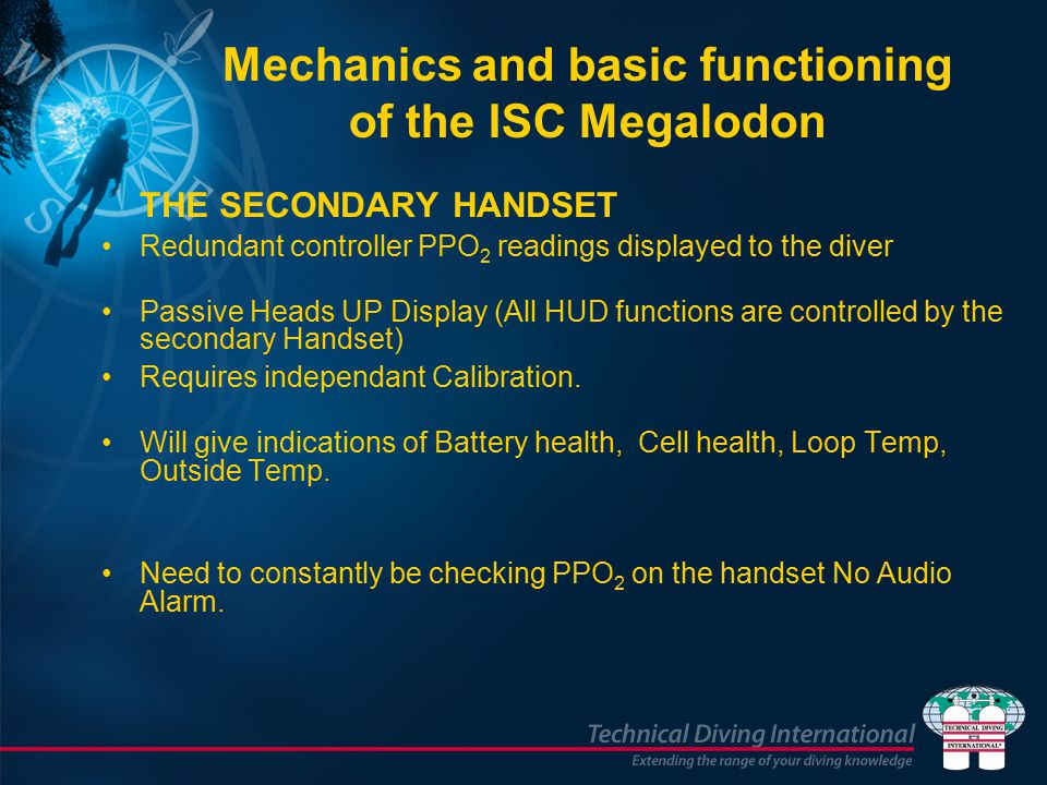 Mechanics and basic functioning of the ISC Megalodon THE SECONDARY HANDSET Redundant controller PPO 2 readings displayed to the diver Passive Heads UP Display (All HUD functions are controlled by the secondary Handset) Requires independant Calibration.