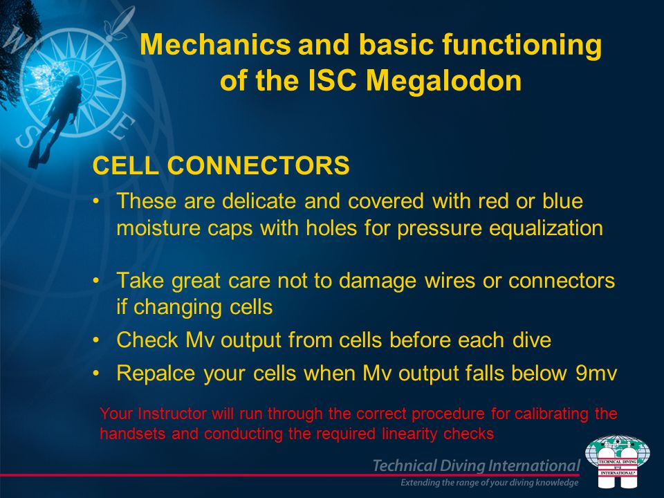 CELL CONNECTORS These are delicate and covered with red or blue moisture caps with holes for pressure equalization Take great care not to damage wires or connectors if changing cells Check Mv output from cells before each dive Repalce your cells when Mv output falls below 9mv Mechanics and basic functioning of the ISC Megalodon Your Instructor will run through the correct procedure for calibrating the handsets and conducting the required linearity checks