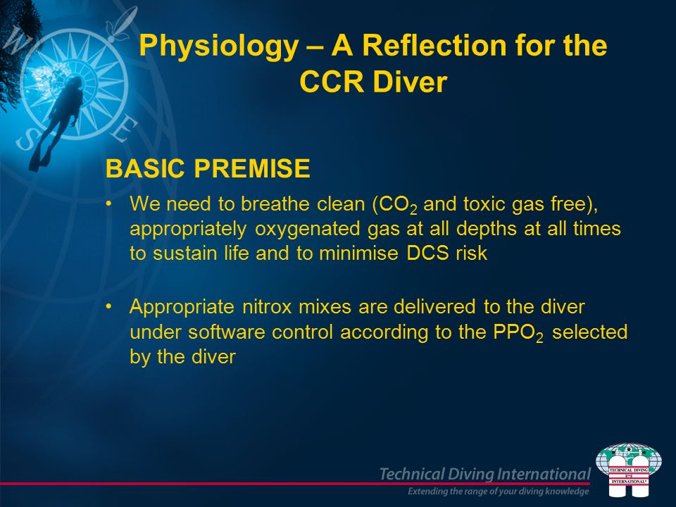 Physiology – A Reflection for the CCR Diver BASIC PREMISE We need to breathe clean (CO 2 and toxic gas free), appropriately oxygenated gas at all depths at all times to sustain life and to minimise DCS risk Appropriate nitrox mixes are delivered to the diver under software control according to the PPO 2 selected by the diver