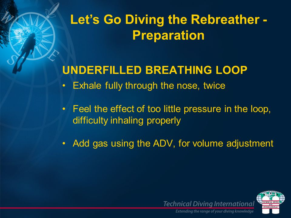 UNDERFILLED BREATHING LOOP Exhale fully through the nose, twice Feel the effect of too little pressure in the loop, difficulty inhaling properly Add gas using the ADV, for volume adjustment Let's Go Diving the Rebreather - Preparation