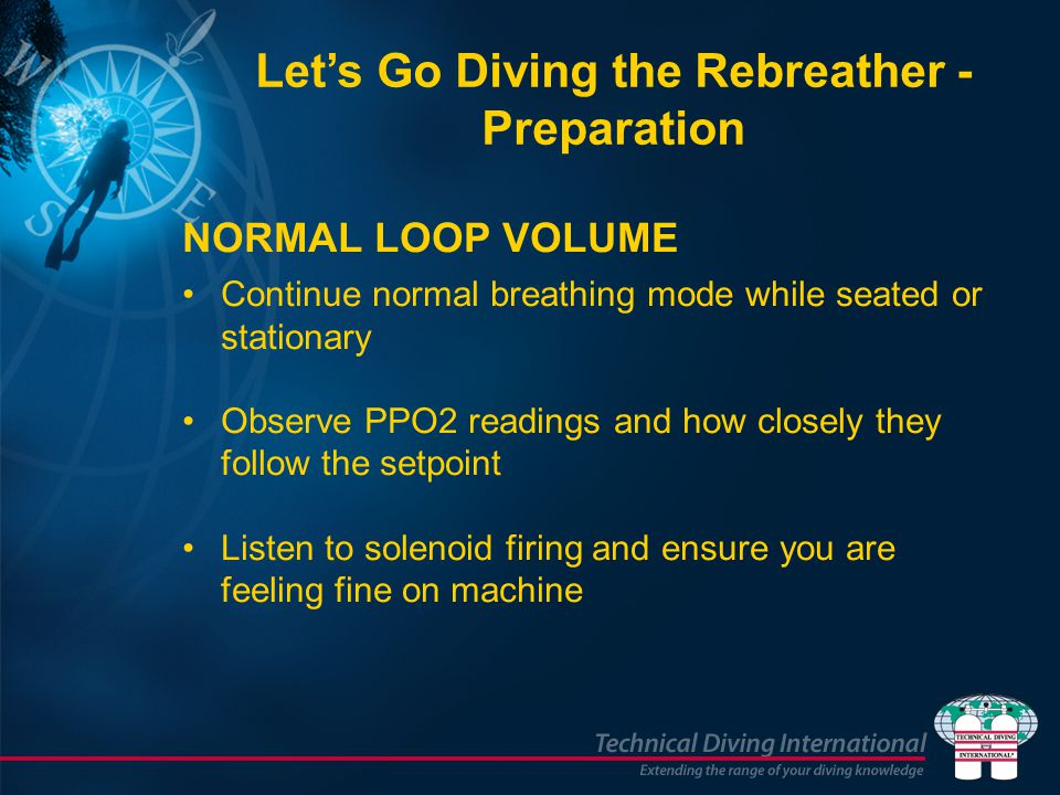 NORMAL LOOP VOLUME Continue normal breathing mode while seated or stationary Observe PPO2 readings and how closely they follow the setpoint Listen to solenoid firing and ensure you are feeling fine on machine Let's Go Diving the Rebreather - Preparation