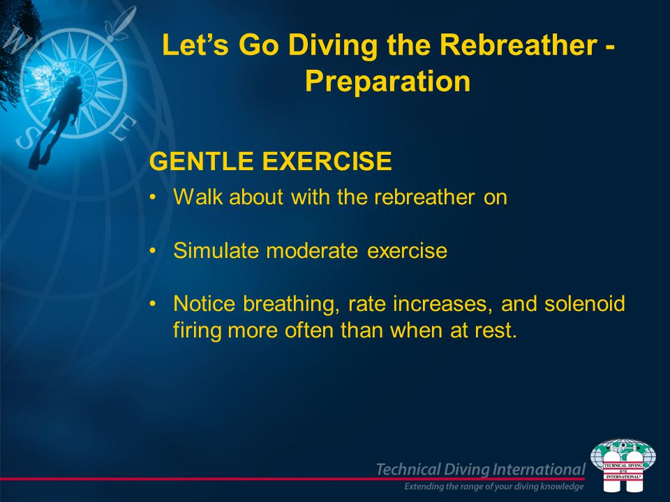 GENTLE EXERCISE Walk about with the rebreather on Simulate moderate exercise Notice breathing, rate increases, and solenoid firing more often than when at rest.