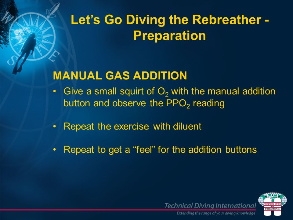MANUAL GAS ADDITION Give a small squirt of O 2 with the manual addition button and observe the PPO 2 reading Repeat the exercise with diluent Repeat to get a feel for the addition buttons Let's Go Diving the Rebreather - Preparation