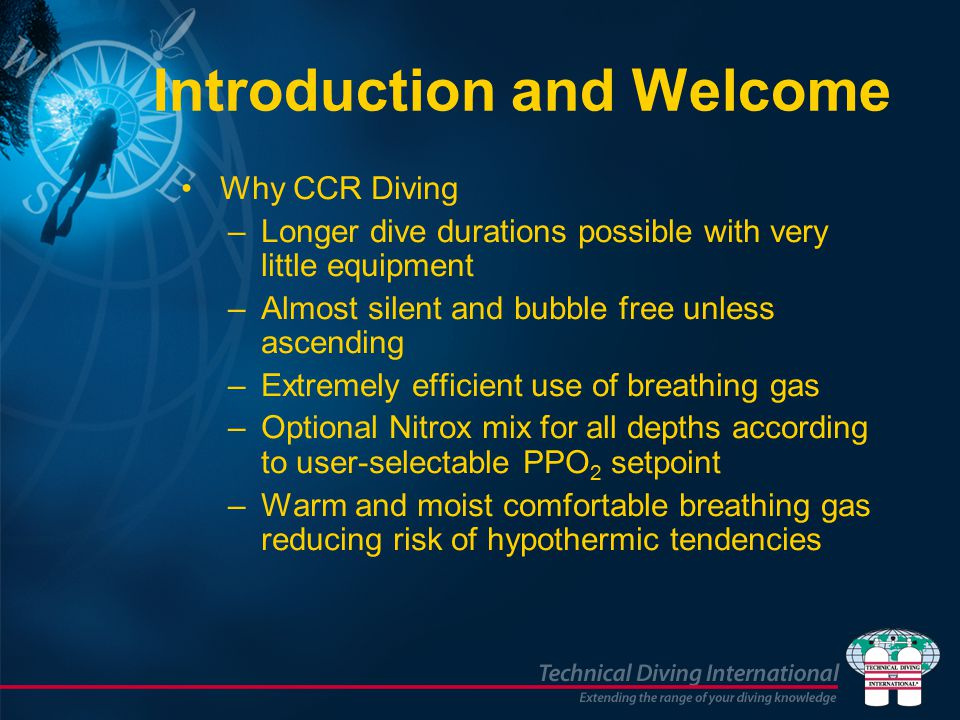 Introduction and Welcome Why CCR Diving –Longer dive durations possible with very little equipment –Almost silent and bubble free unless ascending –Extremely efficient use of breathing gas –Optional Nitrox mix for all depths according to user-selectable PPO 2 setpoint –Warm and moist comfortable breathing gas reducing risk of hypothermic tendencies