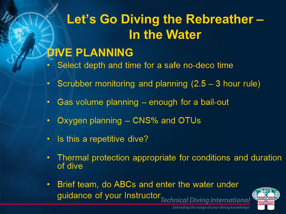 DIVE PLANNING Select depth and time for a safe no-deco time Scrubber monitoring and planning (2.5 – 3 hour rule) Gas volume planning – enough for a bail-out Oxygen planning – CNS% and OTUs Is this a repetitive dive.