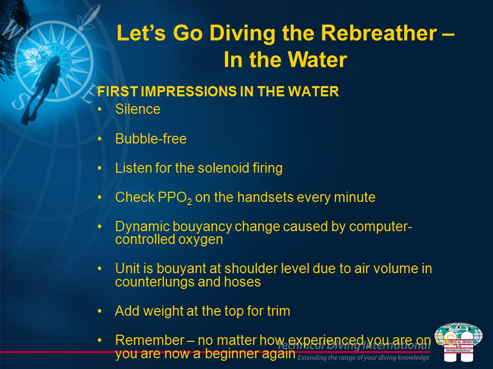 FIRST IMPRESSIONS IN THE WATER Silence Bubble-free Listen for the solenoid firing Check PPO 2 on the handsets every minute Dynamic bouyancy change caused by computer- controlled oxygen Unit is bouyant at shoulder level due to air volume in counterlungs and hoses Add weight at the top for trim Remember – no matter how experienced you are on OC, you are now a beginner again Let's Go Diving the Rebreather – In the Water